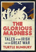 The Glorious Madness – Tales of the Irish and the Great War