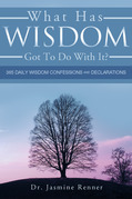 What Has Wisdom Got to Do With It? - 365 Daily Wisdom Confessions and Declarations.