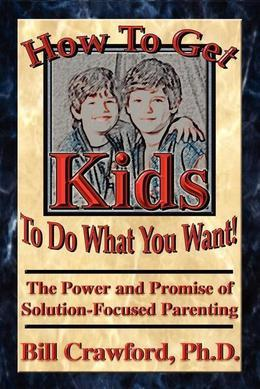 How to Get Kids to do What You Want: The Power and Promise of Solution - Focused Parenting
