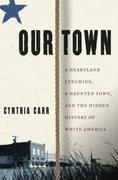 Our Town: A Heartland Lynching, a Haunted Town, and the Hidden History of White America