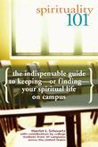 Spirituality 101: The Indispensable Guide to Keeping-or Finding-Your Spiritual Life on Campus