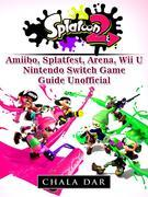 Splatoon 2 Amiibo, Splatfest, Arena, Wii U, Nintendo Switch, Game Guide Unofficial