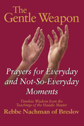 The Gentle Weapon: Prayers for Everyday and Not-So-Everyday Moments--Timeless Wisdom from the Teachings of the Hasidic Master, Rebbe Nachman of Breslo