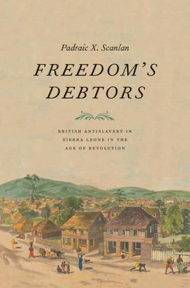 Freedom's Debtors: British Antislavery in Sierra Leone in the Age of Revolution