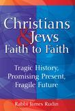 Christians & Jews Faith to Faith: Tragic History, Promising Present, Fragile Future