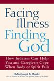 Facing Illness, Finding God: How Judaism Can Help You and Caregivers Cope When Body or Spirit Fails