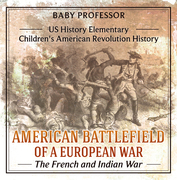 American Battlefield of a European War: The French and Indian War - US History Elementary   Children's American Revolution History