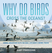 Why Do Birds Cross the Oceans? Animal Migration Facts for Kids | Children's Animal Books