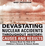 Devastating Nuclear Accidents throughout History: Causes and Results - Science Book for Kids 9-12 | Children's Science & Nature Books