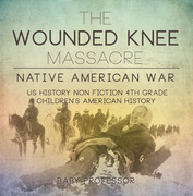 The Wounded Knee Massacre : Native American War - US History Non Fiction 4th Grade | Children's American History
