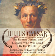 Julius Caesar : The Roman General and Dictator Who Was Loved By His People - Biography of Famous People | Children's Biography Books