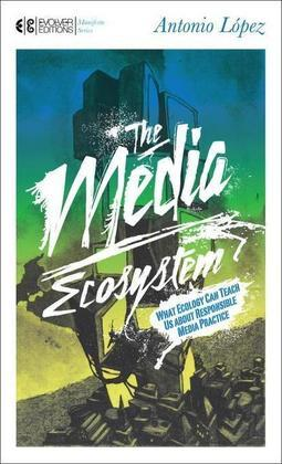The Media Ecosystem: What Ecology Can Teach Us about Responsible Media Practice