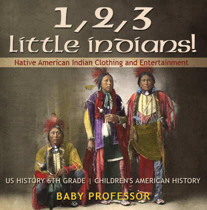 1, 2, 3 Little Indians! Native American Indian Clothing and Entertainment - US History 6th Grade | Children's American History