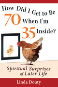 How Did I Get to Be 70 When I'm 35 Inside: Spiritual Surprises of Later Life