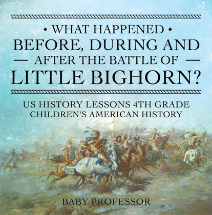 What Happened Before, During and After the Battle of the Little Bighorn? - US History Lessons 4th Grade   Children's American History