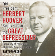 Did President Herbert Hoover Really Cause the Great Depression? Biography of Presidents | Children's Biography Books