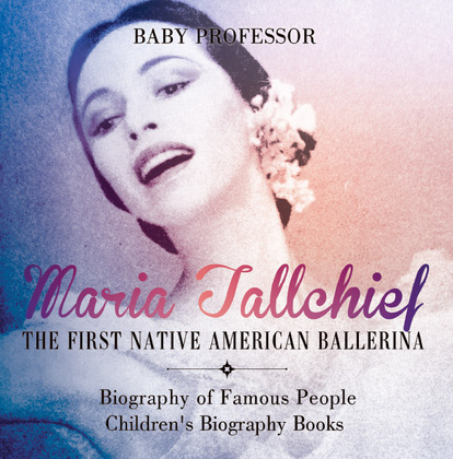 Maria Tallchief : The First Native American Ballerina - Biography of Famous People | Children's Biography Books