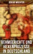 Vehmgerichte und Hexenprozesse in Deutschland (Gesamtausgabe in 2 Bänden)
