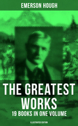 The Greatest Works of Emerson Hough – 19 Books in One Volume (Illustrated Edition)