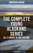 The Complete Young Alaskans Series – All 5 Books in One Volume (Illustrated Edition)