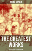 The Greatest Works of E. Nesbit (220+ Titles in One Illustrated Edition)