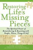 Restoring Life's Missing Pieces: The Spiritual Power of Remembering & Reuniting with People, Places, Things & Life