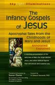 The Infancy Gospels of Jesus: Apocryphal Tales from the Childhoods of Mary and Jesus-Annotated & Explained