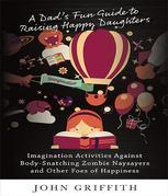 A Dad's Fun Guide to Raising Happy Daughters: Imagination Activities Against ¿Body-Snatching Zombie Naysayers¿ and Other Foes of Happiness