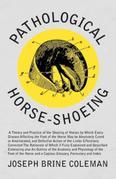 Pathological Horse-Shoeing: A Theory and Practice of the Shoeing of Horses by Which Every Disease Affecting the Foot of the Horse May be Absolutely Cu