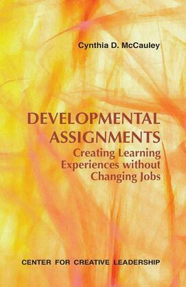 Developmental Assignments: Creating Learning Experiences Without Changing Jobs: Creating Learning Experiences Without Changing Jobs