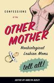 Confessions of the Other Mother: Nonbiological Lesbian Moms Tell All!