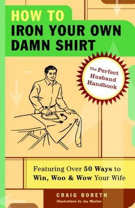 How to Iron Your Own Damn Shirt: The Perfect Husband Handbook Featuring Over 50 Foolproof Ways to Win, Woo & WowYour Wife