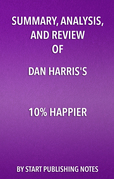 Summary, Analysis, and Review of Dan Harris' 10% Happier