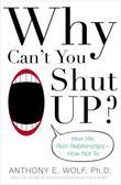 Why Can't You Shut Up?: How We Ruin Relationships--How Not To