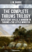 The Complete Thrums Trilogy: Auld Licht Idylls, A Window in Thrums & The Little Minister (Illustrated Edition)