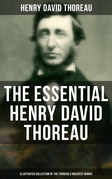 The Essential Henry David Thoreau (Illustrated Collection of the Thoreau's Greatest Works)