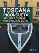 Toscana inconsueta. Appunti e itinerari per viaggiare oltre