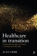 Healthcare in transition: Understanding key ideas and tensions in contemporary health policy