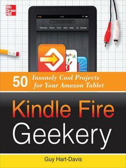 Kindle Fire Geekery: 50 Insanely Cool Projects for Your Amazon Tablet