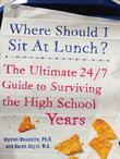 Where Should I Sit at Lunch? : The Ultimate 24/7 Guide to Surviving the High School Years