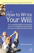 How to Write Your Will: The Complete Guide to Structuring Your Will Inheritance Tax Planning Probate and Administering an Estate