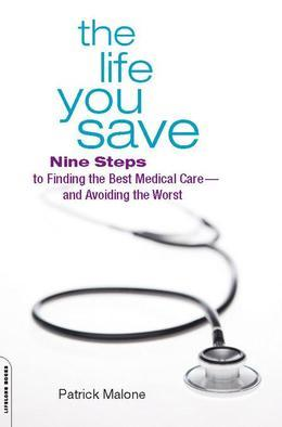 The Life You Save: Nine Steps to Finding the Best Medical Care¿and Avoiding the Worst
