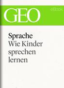 Sprache: Wie Kinder sprechen lernen (GEO eBook Single)