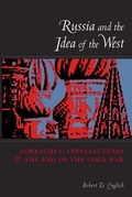 Russia and the Idea of the West: Gorbachev, Intellectuals, and the End of the Cold War