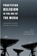 Practicing Religion in the Age of the Media: Explorations in Media, Religion, and Culture