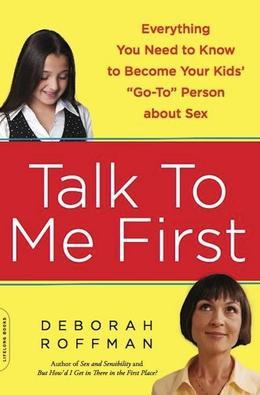 "Talk to Me First: Everything You Need to Know to Become Your Kids' ""Go To"" Person about Sex"