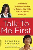 "Talk to Me First: Everything You Need to Know to Become Your Kids' ""Go-To"" Person about Sex"