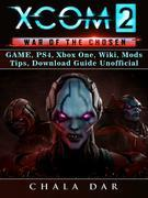 Xcom 2 War of The Chosen Game, PS4, Xbox One, Wiki, Mods, Tips, Download Guide Unofficial
