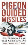 Pigeon-Guided Missiles: And 49 Other Ideas That Never Took Off