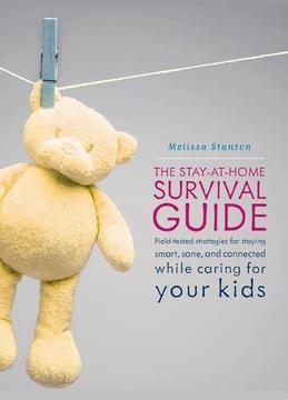 The Stay-At-Home Survival Guide: Field-Tested Strategies for Staying Smart, Sane, and Connected When You're Raising Kids at Home